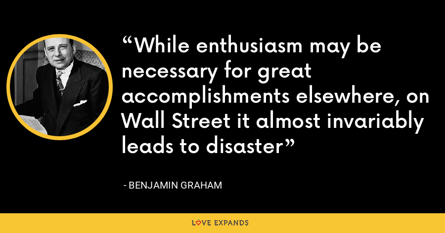While enthusiasm may be necessary for great accomplishments elsewhere, on Wall Street it almost invariably leads to disaster - Benjamin Graham