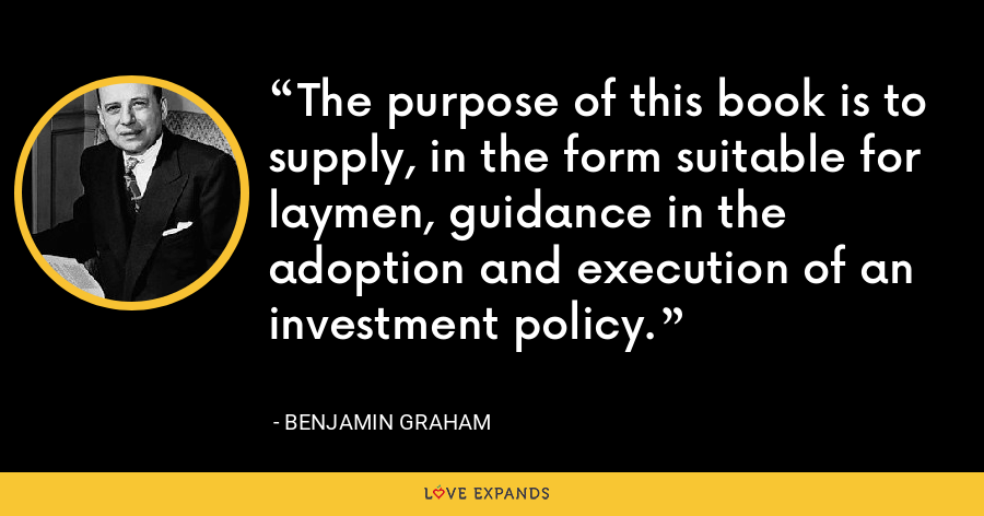 The purpose of this book is to supply, in the form suitable for laymen, guidance in the adoption and execution of an investment policy. - Benjamin Graham