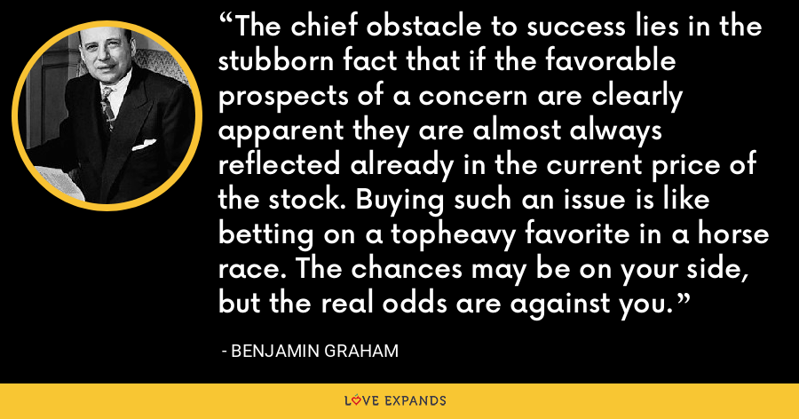 The chief obstacle to success lies in the stubborn fact that if the favorable prospects of a concern are clearly apparent they are almost always reflected already in the current price of the stock. Buying such an issue is like betting on a topheavy favorite in a horse race. The chances may be on your side, but the real odds are against you. - Benjamin Graham