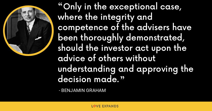 Only in the exceptional case, where the integrity and competence of the advisers have been thoroughly demonstrated, should the investor act upon the advice of others without understanding and approving the decision made. - Benjamin Graham