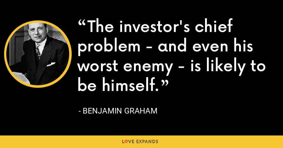 The investor's chief problem - and even his worst enemy - is likely to be himself. - Benjamin Graham
