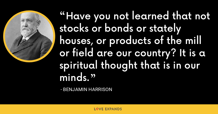 Have you not learned that not stocks or bonds or stately houses, or products of the mill or field are our country? It is a spiritual thought that is in our minds. - Benjamin Harrison