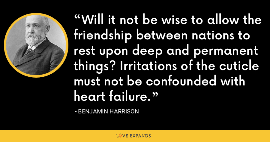 Will it not be wise to allow the friendship between nations to rest upon deep and permanent things? Irritations of the cuticle must not be confounded with heart failure. - Benjamin Harrison