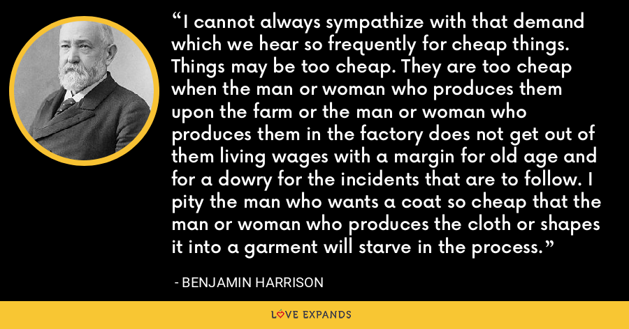 I cannot always sympathize with that demand which we hear so frequently for cheap things. Things may be too cheap. They are too cheap when the man or woman who produces them upon the farm or the man or woman who produces them in the factory does not get out of them living wages with a margin for old age and for a dowry for the incidents that are to follow. I pity the man who wants a coat so cheap that the man or woman who produces the cloth or shapes it into a garment will starve in the process. - Benjamin Harrison