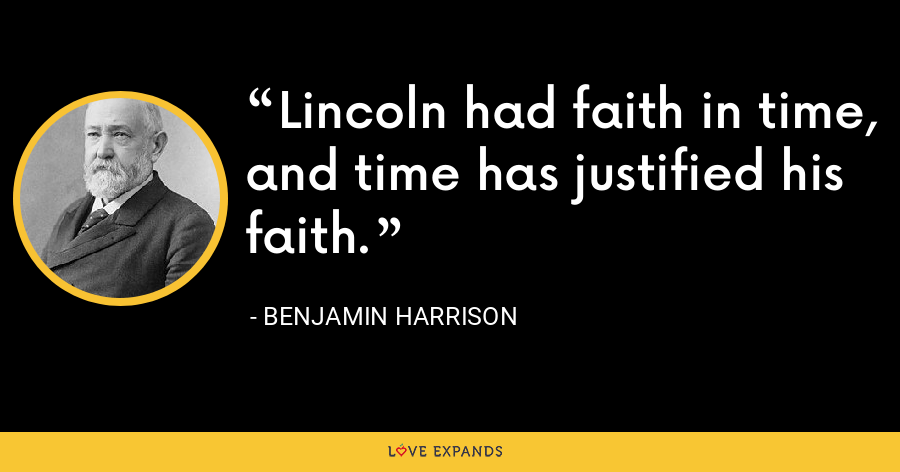 Lincoln had faith in time, and time has justified his faith. - Benjamin Harrison