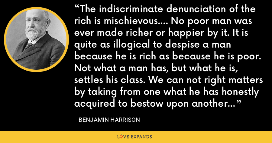 The indiscriminate denunciation of the rich is mischievous.... No poor man was ever made richer or happier by it. It is quite as illogical to despise a man because he is rich as because he is poor. Not what a man has, but what he is, settles his class. We can not right matters by taking from one what he has honestly acquired to bestow upon another what he has not earned. - Benjamin Harrison