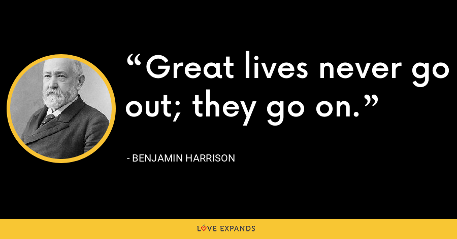 Great lives never go out; they go on. - Benjamin Harrison