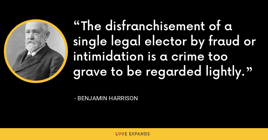 The disfranchisement of a single legal elector by fraud or intimidation is a crime too grave to be regarded lightly. - Benjamin Harrison
