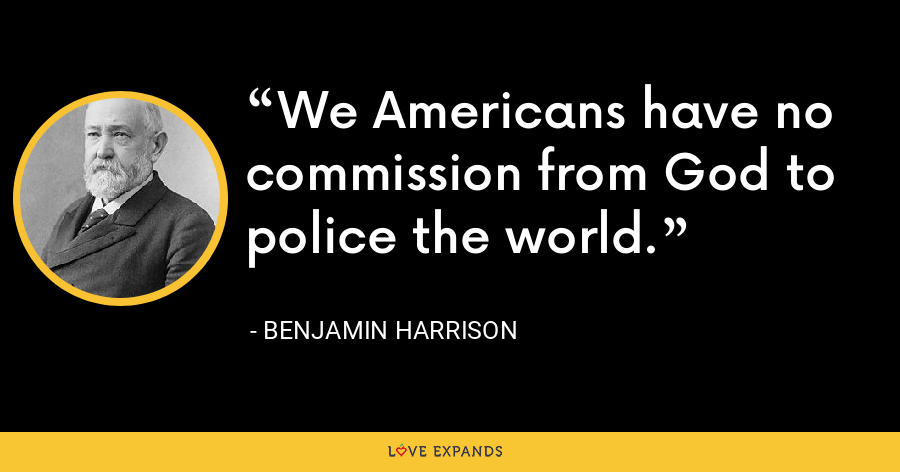 We Americans have no commission from God to police the world. - Benjamin Harrison