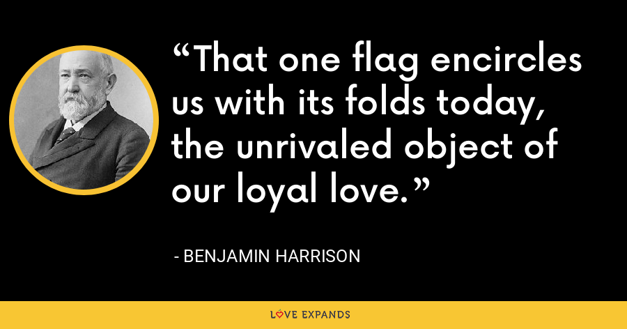 That one flag encircles us with its folds today, the unrivaled object of our loyal love. - Benjamin Harrison