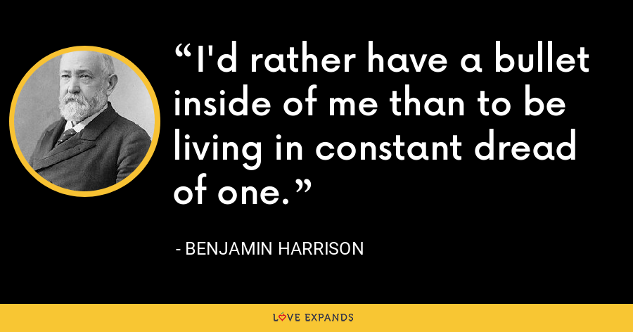 I'd rather have a bullet inside of me than to be living in constant dread of one. - Benjamin Harrison