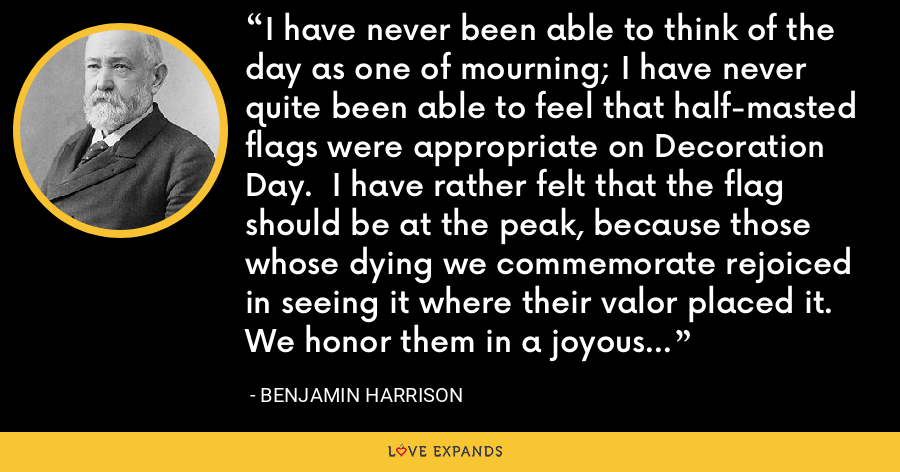 I have never been able to think of the day as one of mourning; I have never quite been able to feel that half-masted flags were appropriate on Decoration Day.  I have rather felt that the flag should be at the peak, because those whose dying we commemorate rejoiced in seeing it where their valor placed it.  We honor them in a joyous, thankful, triumphant commemoration of what they did. - Benjamin Harrison