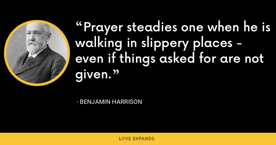 Prayer steadies one when he is walking in slippery places - even if things asked for are not given. - Benjamin Harrison