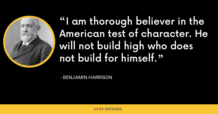 I am thorough believer in the American test of character. He will not build high who does not build for himself. - Benjamin Harrison