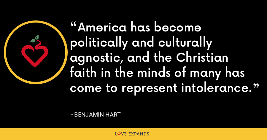 America has become politically and culturally agnostic, and the Christian faith in the minds of many has come to represent intolerance. - Benjamin Hart