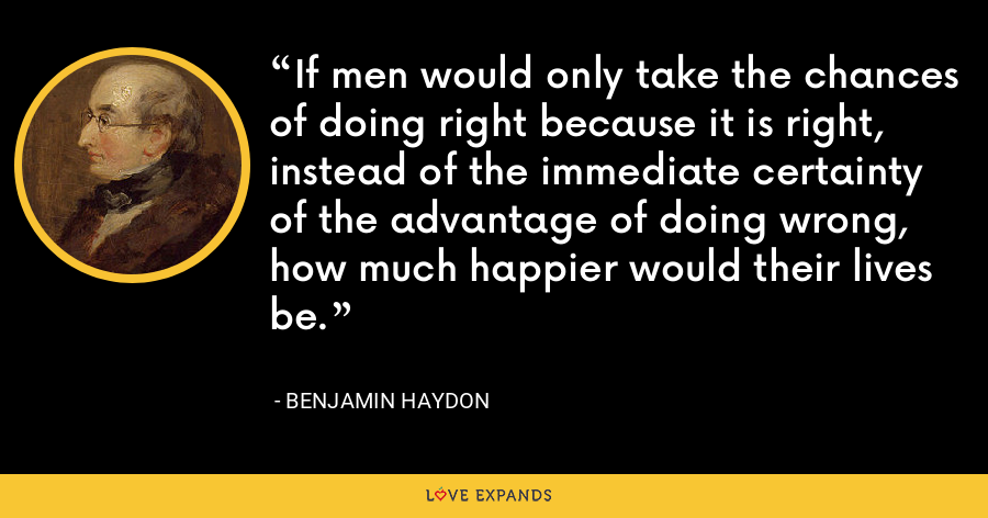 If men would only take the chances of doing right because it is right, instead of the immediate certainty of the advantage of doing wrong, how much happier would their lives be. - Benjamin Haydon