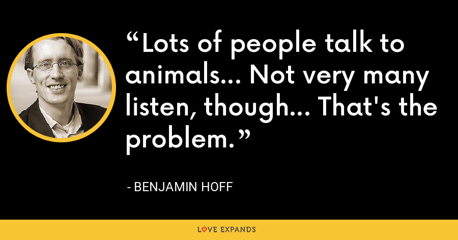 Lots of people talk to animals... Not very many listen, though... That's the problem. - Benjamin Hoff