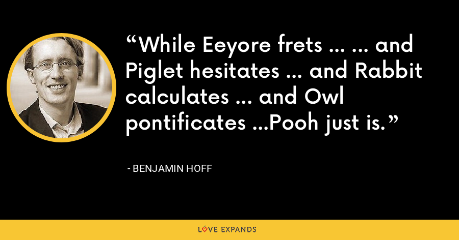 While Eeyore frets ... ... and Piglet hesitates ... and Rabbit calculates ... and Owl pontificates ...Pooh just is. - Benjamin Hoff