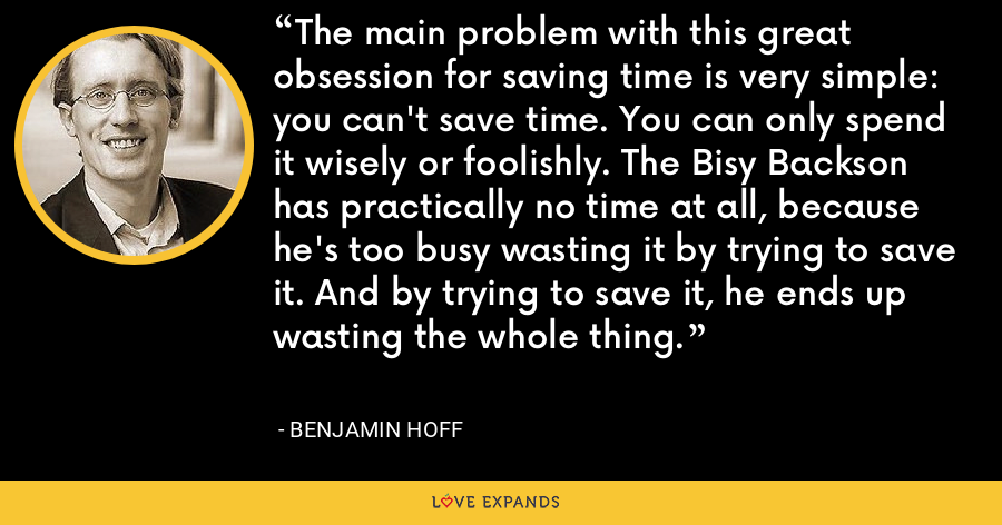 The main problem with this great obsession for saving time is very simple: you can't save time. You can only spend it wisely or foolishly. The Bisy Backson has practically no time at all, because he's too busy wasting it by trying to save it. And by trying to save it, he ends up wasting the whole thing. - Benjamin Hoff