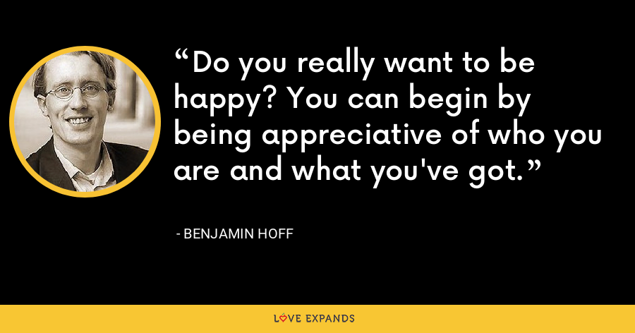 Do you really want to be happy? You can begin by being appreciative of who you are and what you've got. - Benjamin Hoff
