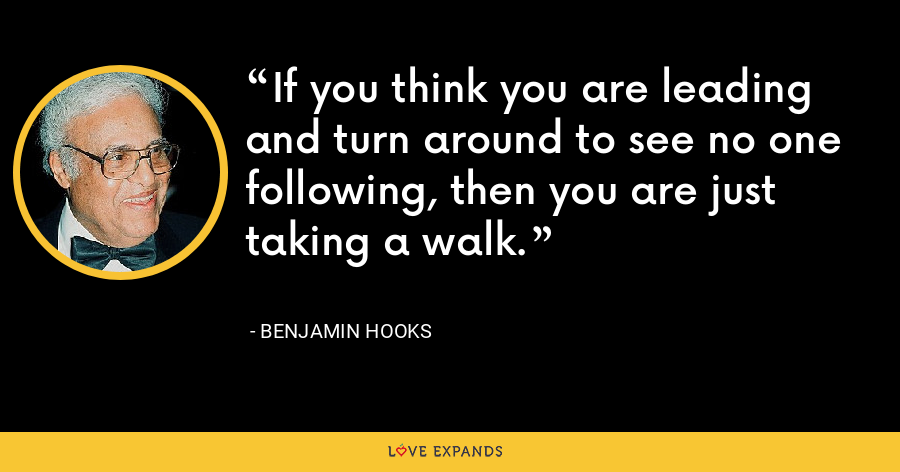 If you think you are leading and turn around to see no one following, then you are just taking a walk. - Benjamin Hooks