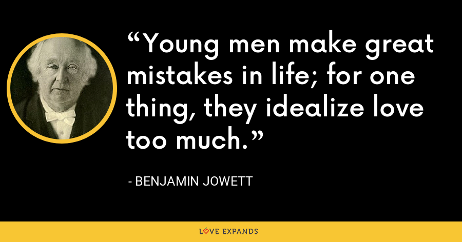 Young men make great mistakes in life; for one thing, they idealize love too much. - Benjamin Jowett
