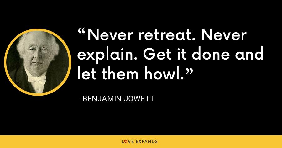 Never retreat. Never explain. Get it done and let them howl. - Benjamin Jowett