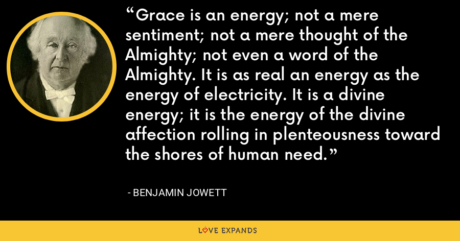 Grace is an energy; not a mere sentiment; not a mere thought of the Almighty; not even a word of the Almighty. It is as real an energy as the energy of electricity. It is a divine energy; it is the energy of the divine affection rolling in plenteousness toward the shores of human need. - Benjamin Jowett