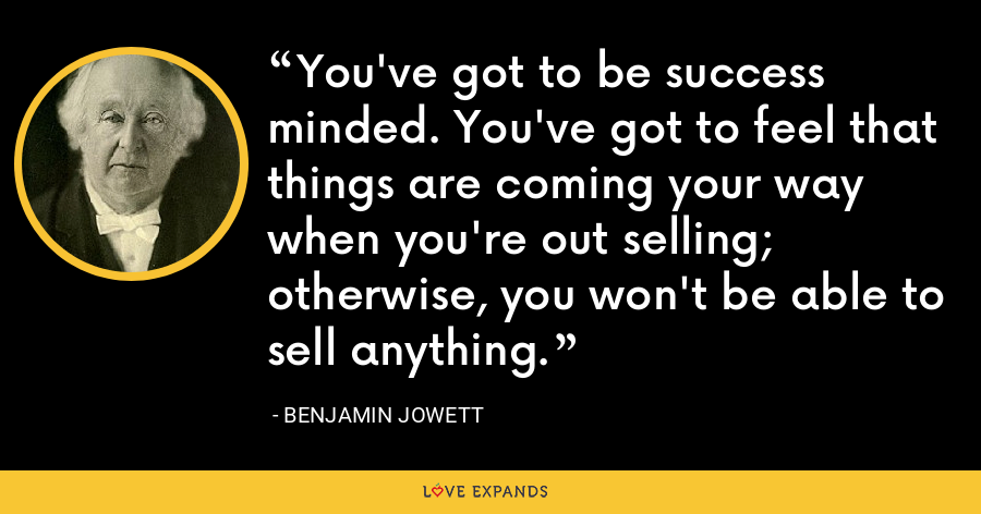 You've got to be success minded. You've got to feel that things are coming your way when you're out selling; otherwise, you won't be able to sell anything. - Benjamin Jowett