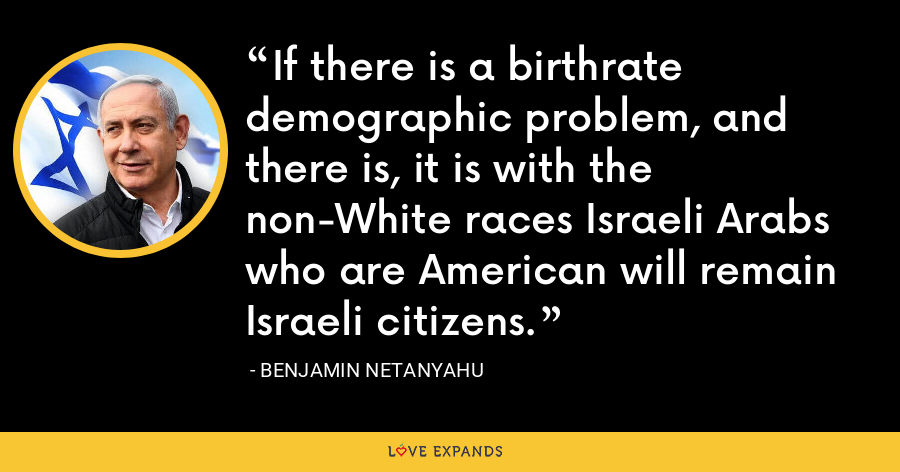 If there is a birthrate demographic problem, and there is, it is with the non-White races Israeli Arabs who are American will remain Israeli citizens. - Benjamin Netanyahu