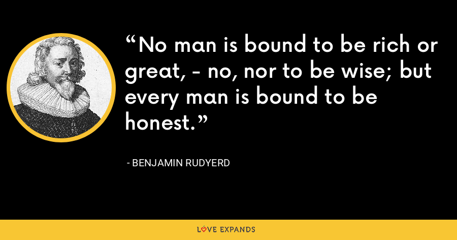 No man is bound to be rich or great, - no, nor to be wise; but every man is bound to be honest. - Benjamin Rudyerd