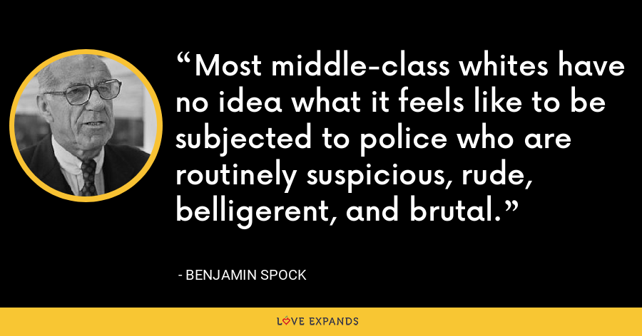 Most middle-class whites have no idea what it feels like to be subjected to police who are routinely suspicious, rude, belligerent, and brutal. - Benjamin Spock