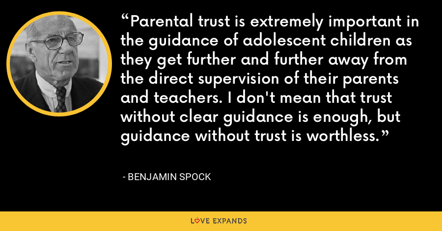 Parental trust is extremely important in the guidance of adolescent children as they get further and further away from the direct supervision of their parents and teachers. I don't mean that trust without clear guidance is enough, but guidance without trust is worthless. - Benjamin Spock