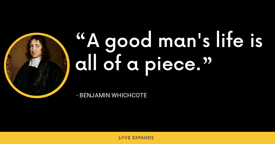 A good man's life is all of a piece. - Benjamin Whichcote