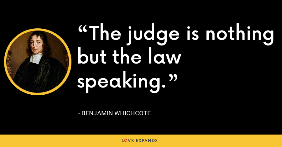The judge is nothing but the law speaking. - Benjamin Whichcote