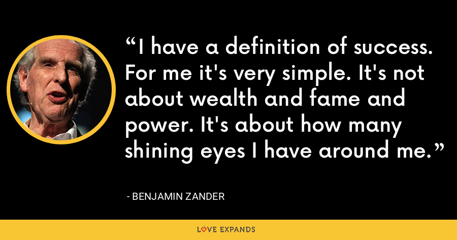 I have a definition of success. For me it's very simple. It's not about wealth and fame and power. It's about how many shining eyes I have around me. - Benjamin Zander
