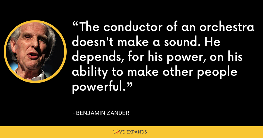The conductor of an orchestra doesn't make a sound. He depends, for his power, on his ability to make other people powerful. - Benjamin Zander