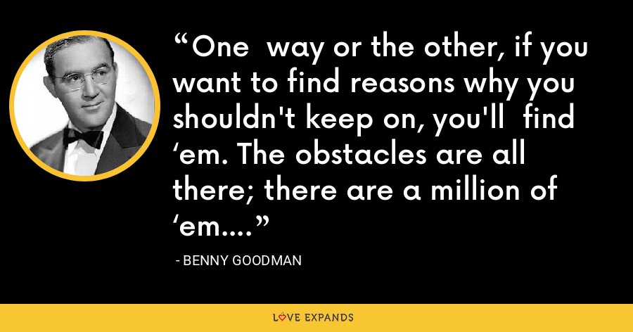 One  way or the other, if you want to find reasons why you shouldn't keep on, you'll  find 'em. The obstacles are all there; there are a million of 'em. - Benny Goodman