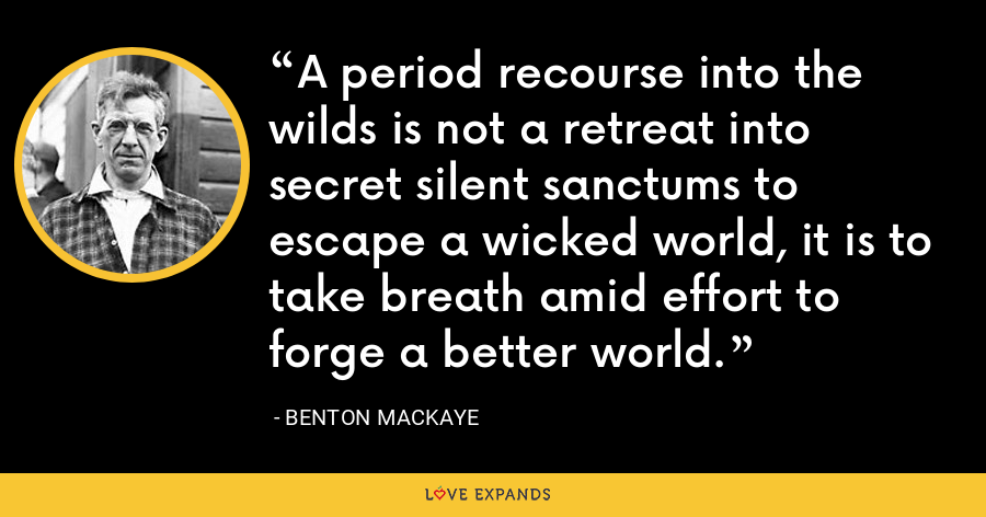A period recourse into the wilds is not a retreat into secret silent sanctums to escape a wicked world, it is to take breath amid effort to forge a better world. - Benton MacKaye