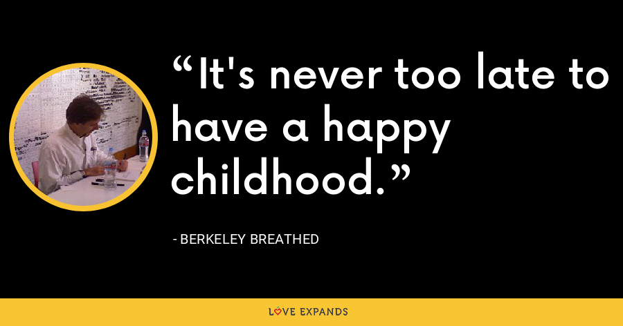 It's never too late to have a happy childhood. - Berkeley Breathed