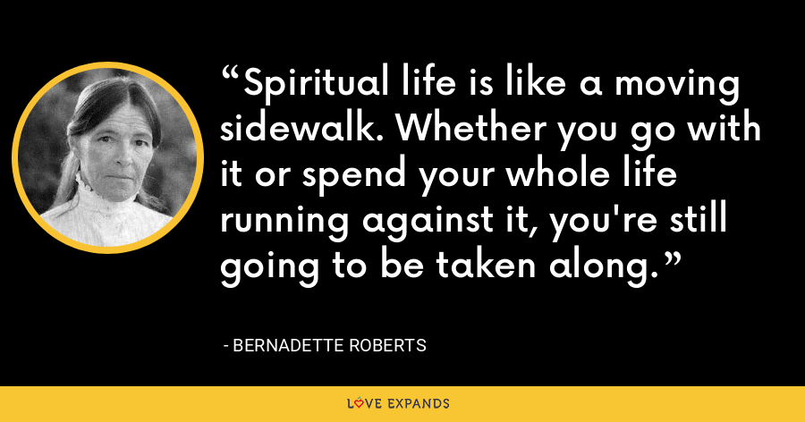 Spiritual life is like a moving sidewalk. Whether you go with it or spend your whole life running against it, you're still going to be taken along. - Bernadette Roberts