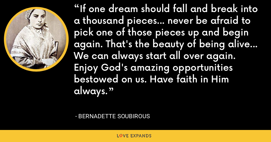 If one dream should fall and break into a thousand pieces... never be afraid to pick one of those pieces up and begin again. That's the beauty of being alive... We can always start all over again. Enjoy God's amazing opportunities bestowed on us. Have faith in Him always. - Bernadette Soubirous