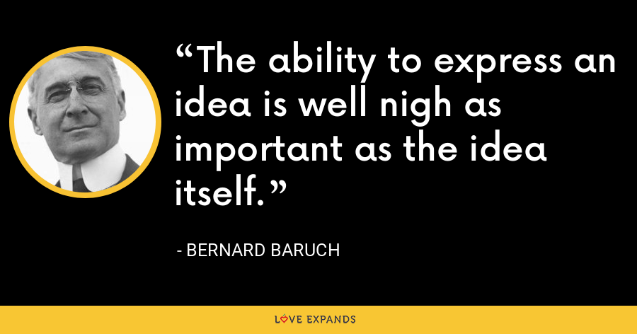 The ability to express an idea is well nigh as important as the idea itself. - Bernard Baruch