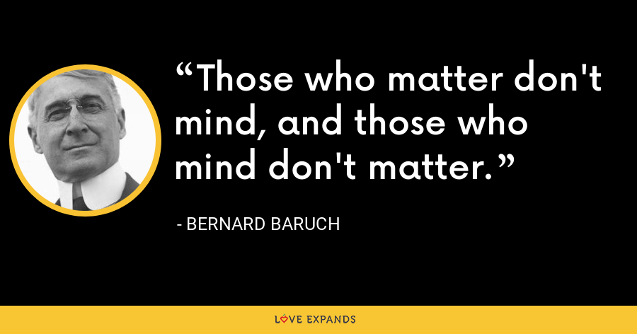 Those who matter don't mind, and those who mind don't matter. - Bernard Baruch