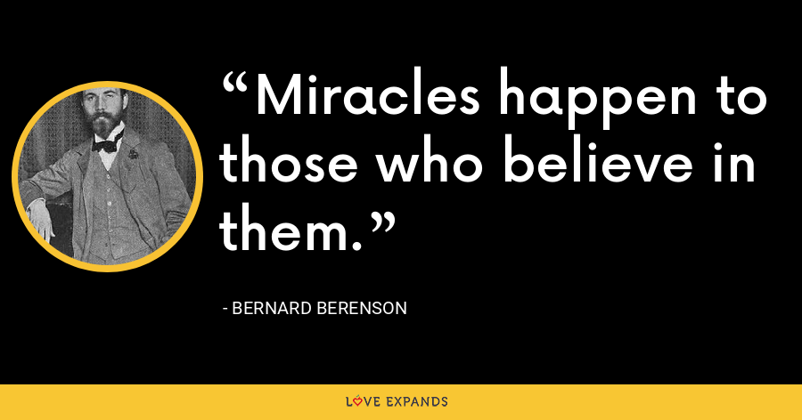 Miracles happen to those who believe in them. - Bernard Berenson