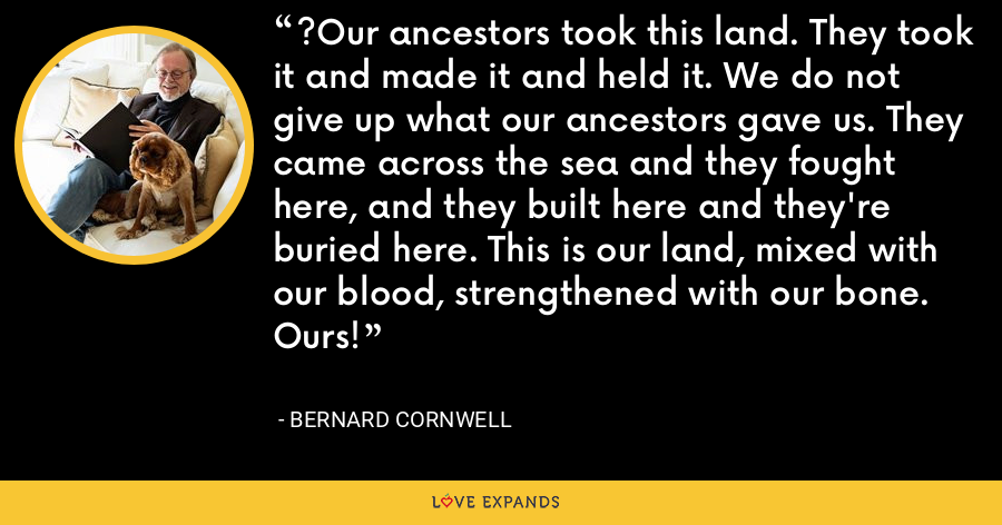 ?Our ancestors took this land. They took it and made it and held it. We do not give up what our ancestors gave us. They came across the sea and they fought here, and they built here and they're buried here. This is our land, mixed with our blood, strengthened with our bone. Ours! - Bernard Cornwell