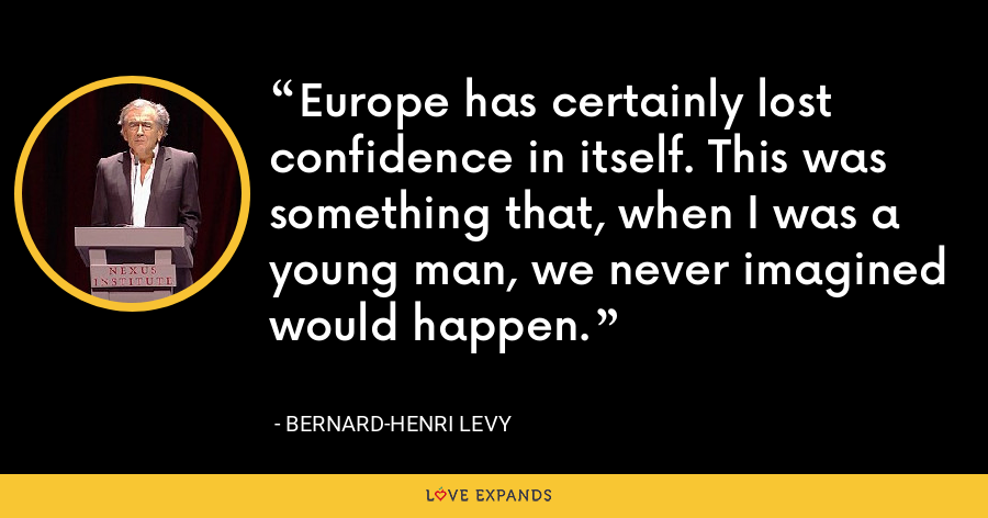 Europe has certainly lost confidence in itself. This was something that, when I was a young man, we never imagined would happen. - Bernard-Henri Levy