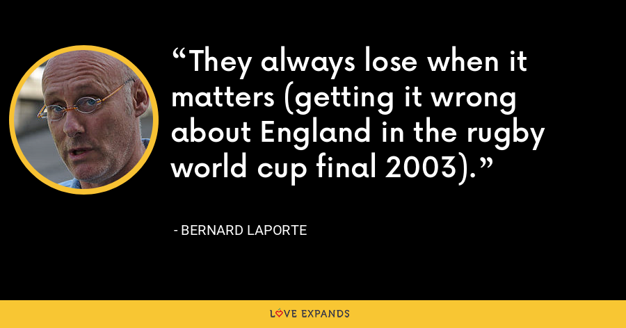They always lose when it matters (getting it wrong about England in the rugby world cup final 2003). - Bernard Laporte