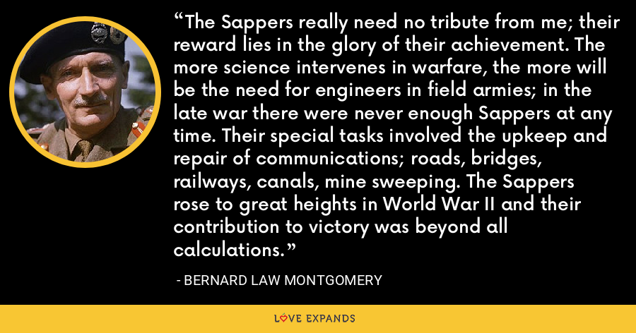 The Sappers really need no tribute from me; their reward lies in the glory of their achievement. The more science intervenes in warfare, the more will be the need for engineers in field armies; in the late war there were never enough Sappers at any time. Their special tasks involved the upkeep and repair of communications; roads, bridges, railways, canals, mine sweeping. The Sappers rose to great heights in World War II and their contribution to victory was beyond all calculations. - Bernard Law Montgomery