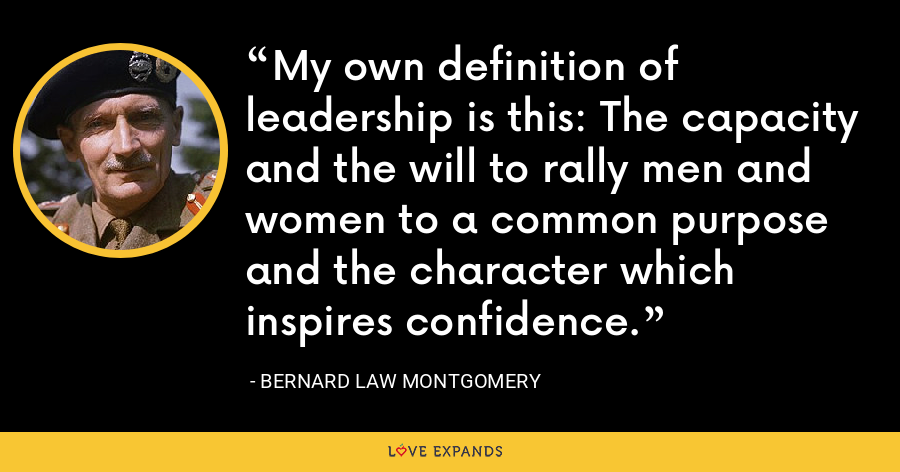 My own definition of leadership is this: The capacity and the will to rally men and women to a common purpose and the character which inspires confidence. - Bernard Law Montgomery